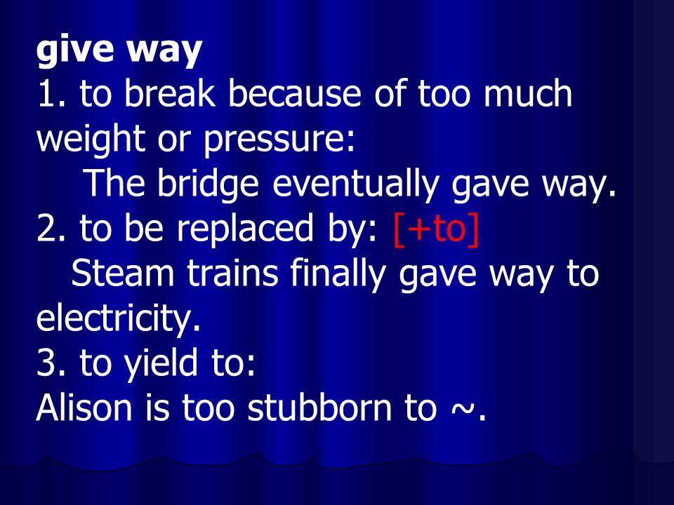 give way 1. to break because of too much. weight or pressure: The bridge eventually gave way. 2. to be replaced by: [+to]